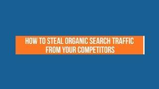 How to Steal Organic Search Traffic From Your Competitors