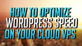How To Optimize WordPress Speed On Your Cloud VPS
