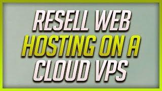 How To Resell Web Hosting On A Cloud VPS