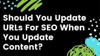 Should You Update Old URLs for SEO When You Update Content?