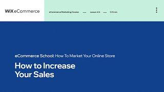 Lesson 4 | Increase Your Sales | Marketing Your Online Store | Wix eCommerce